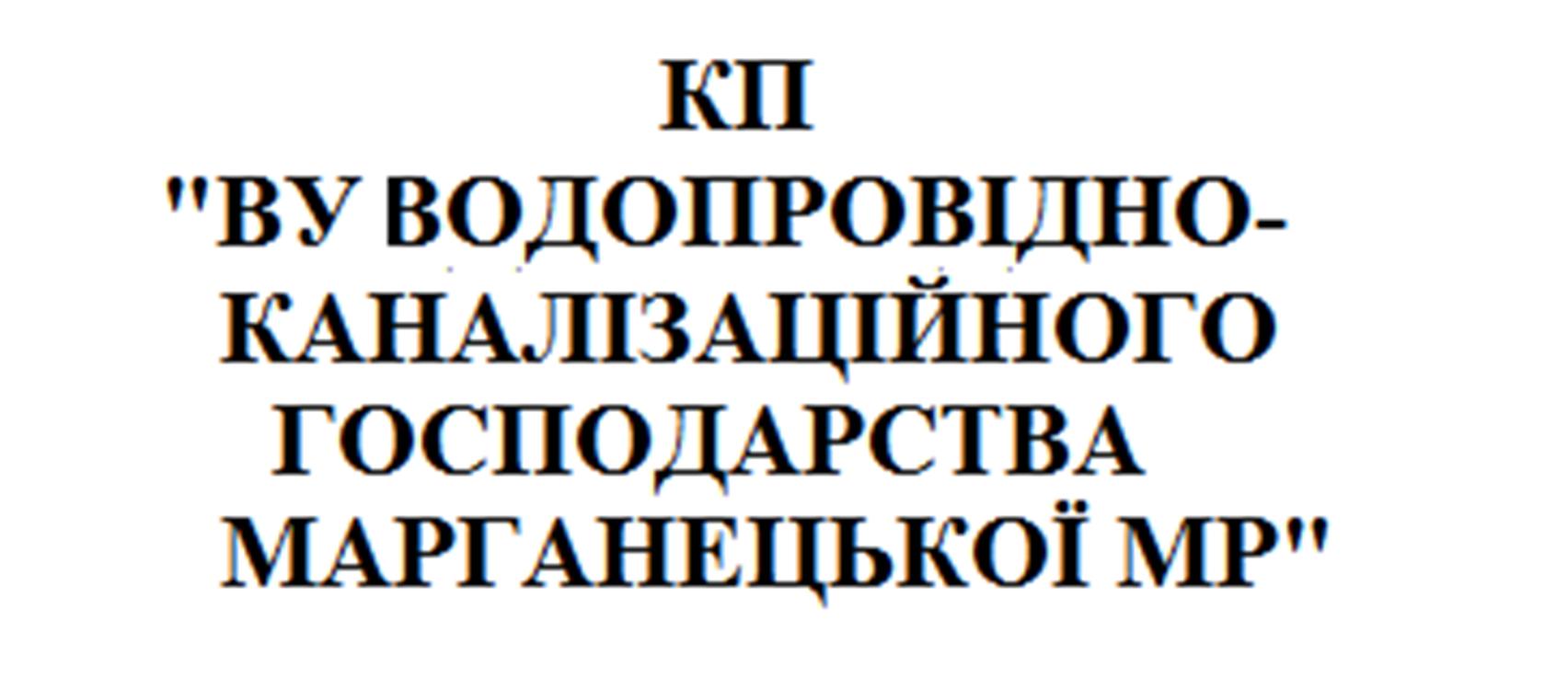 """КП""""ВУ ВОДОПРОВІДНО-КАНАЛІЗАЦІЙНОГО ГОСПОДАРСТВА МАРГАНЕЦЬКОЇ МР"""""""